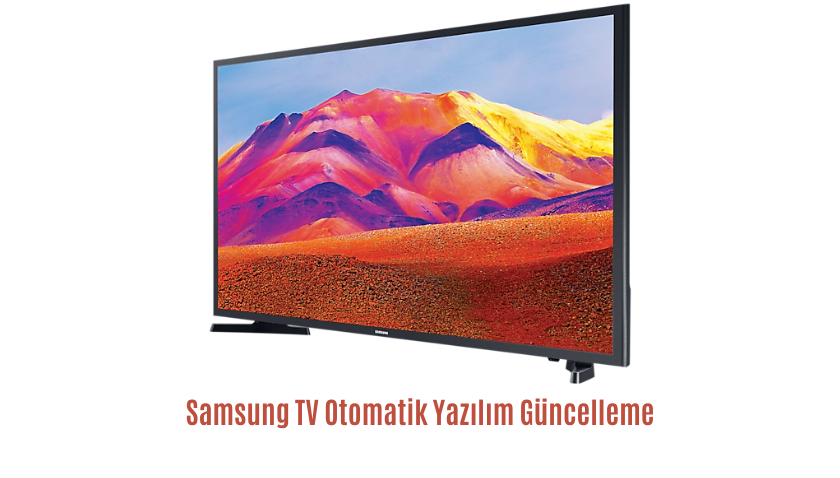 Samsung TV Otomotik Yazılım Güncelleme Nasıl Yapılır